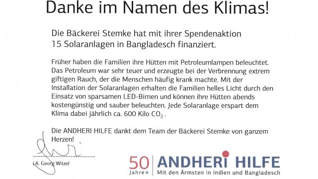 ANDHERIHILFE e.V. + Mackestraße 53 » 53119 Bonn Bäckerei Stemke Herrn Frank Stemke Vordere Schmiedgasse 15 73525 Schwäbisch-Gmünd Lieber Herr Stemke, 50| ANDHER!THILFE Jahre+ Mit den Ärmstenin Indien und Bangladesch Bonn, 08.10.2019 von Herzen danken wir Ihnen und Ihrem Team für Ihre großartige Spendenaktion für Solaranlagen in Bangladesch.Ja, es sind kleine Schritte, die dem Klima und der Umwelt guttun. Aber mit jeder Solaranlage könnentatsächlich ca. 600 kg Co2 pro Jahr eingespart werden. Und esist nicht nur das Klima, das geschont wird. Die Feinstaub- und Abgasbelastung der Petroleumlampenentfällt und führt unmittelbar zu gesünderer Atemluft für die Familien. Bitte machenSie weiter so mit Ihrem Engagement. Ich habe aufIhrer Internetseite gesehen, wie ernst Sie den Umweltschutz nehmen und dasist großartig! Ich möchte Ihnen nochein paar Beispiele aus unserer Arbeit aufzeigen. Allein im letzten Jahr konnten wir mehr als 1,1 Millionen Menscheneine Starthilfe für ein Leben in Würde geben: - Menschenin den Dürregebieten Indiens lernten, jeden kostbaren Tropfen Wasser aufzufangen, so dass sie Gemüse und Obst anbauen könnenund in der Heimat überleben können. - Durch kleine Biogasanlagen wird kein Brennholz mehr zum Kochenbenötigt: Die Wälder werden geschont und die Mädchen und Frauen müssen beim Kochennicht mehr den giftigen Rauch einatmen. - Blinde Menschen,die sich die nur 50 Euro teure Augenoperation niemals leisten könnten, werden geheilt, können sehend nach Hause gehen. - Kinder, die in Glimmerminen arbeiten mussten, könnenjetzt zur Schule gehen! Dies sind nur wenige Beispiele, doch sie lassen ahnen, was Spenden bewirken können. Dazu braucht es auch unsere einheimischen Partner vor Ort, die sich mit großem Engagementeinbringen. DANKE, dass Sie zu unsererArbeit beitragen. Es lohnt sich nicht nur für die Menschen, denen wir die,Hand reichen, sondern auch für uns. Gemeinsam wirken - das macht glücklich. ), Urkunde Telefon +49 (0)228 - 926 525 0 Telefax +49 (0)228 - 926